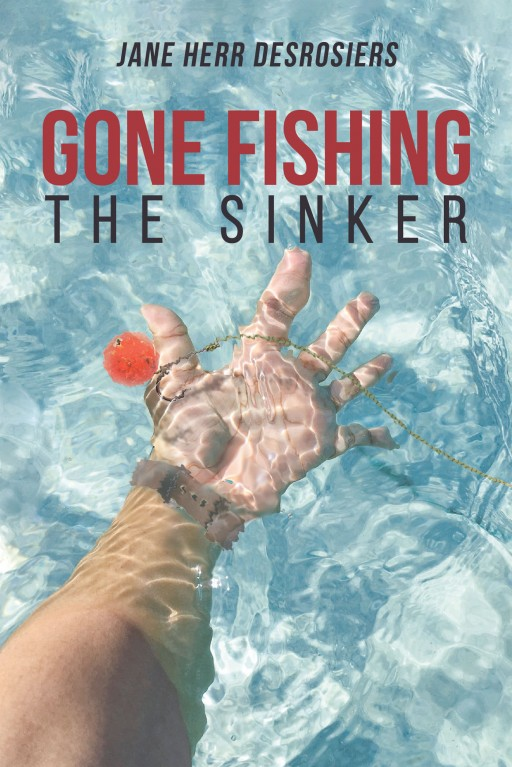 Jane Herr Desrosiers's New Book 'Gone Fishing: The Sinker' is the Brilliant Ending in a Journey of Discovery That Yields Answers and Meaning in the Main Character's Life