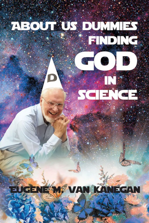 Eugene M. VanKanegan's New Book 'About Us Dummies Finding God in Science' Reveals the Congruence of Religion and Science in Proving God's Majesty and Existence