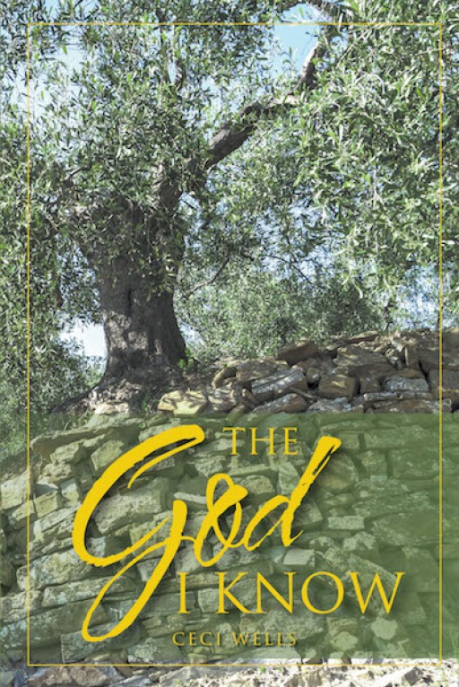 Ceci Wells' New Book 'The God I Know' is a Heartfelt Retelling of One's Life Journey of Witnessing God's Unconditional Love, Guidance, and Protection