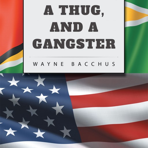 "Wayne Bacchus's New Book ""A Bad Man, a Thug, and a Gangster"" is a Powerfully Written Tale of a Man From Guyana, a Tale of Drama, Action, Suspense, Romance, and Humor."