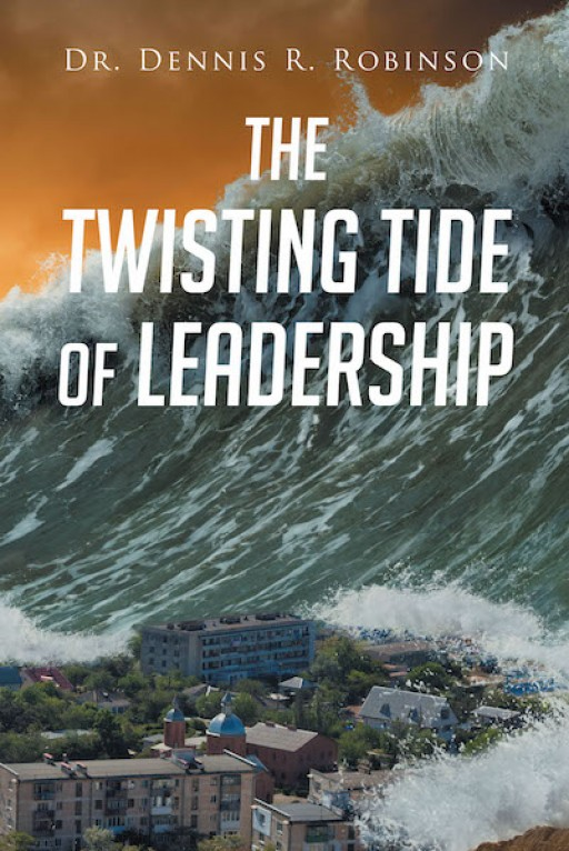 "Dr. Dennis R. Robinson's New Book ""The Twisting Tide of Leadership"" is a Well-Written Account on the Topic of Leadership in Life and Faith"