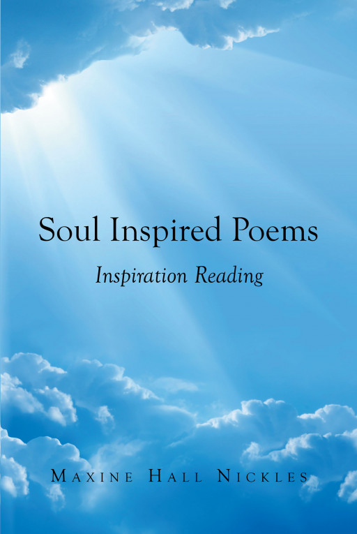 Author Maxine Hall Nickles' new book, 'Soul Inspired Poems: Inspiration Reading', is a compilation of melodic poetry detailing undying love and faith in God