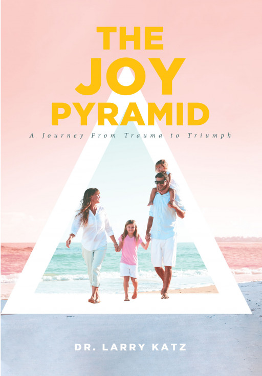Dr. Larry Katz's New Book 'The Joy Pyramid' Unravels a Beautiful Testimony of Finding the Good in a Series of Many Worsts