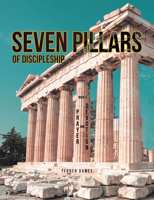 Terren Dames' New Book 'SEVEN PILLARS of DISCIPLESHIP PRAYER and DEVOTION BOOK 3' Gives Devoted Believers a Brilliant Path Towards Discipleship and Salvation