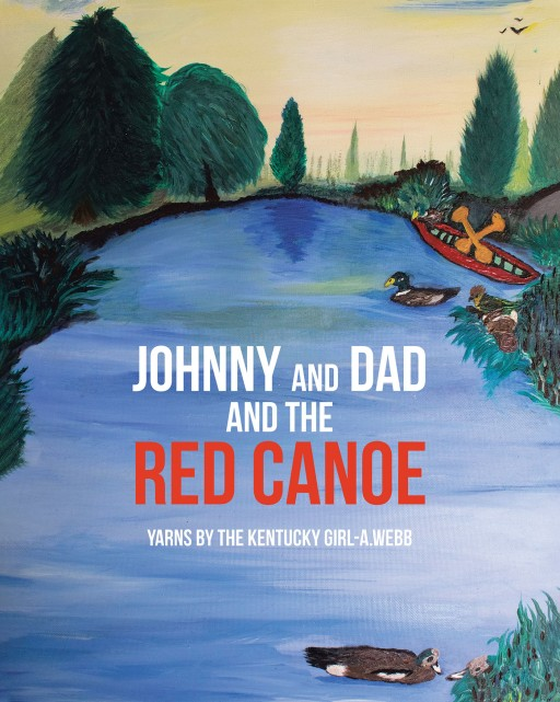 Yarns by the Kentucky Girl-A.Webb's New Book 'Johnny and Dad and the Red Canoe' Shares the Heartwarming Tale of a Father's Teaching Moments With His Beloved Child