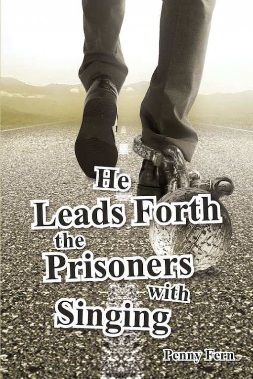 Penny Fern's New Book 'He Leads Forth the Prisoners With Singing' Frees the Locked-Up Hearts From the Chains of Life's Problems