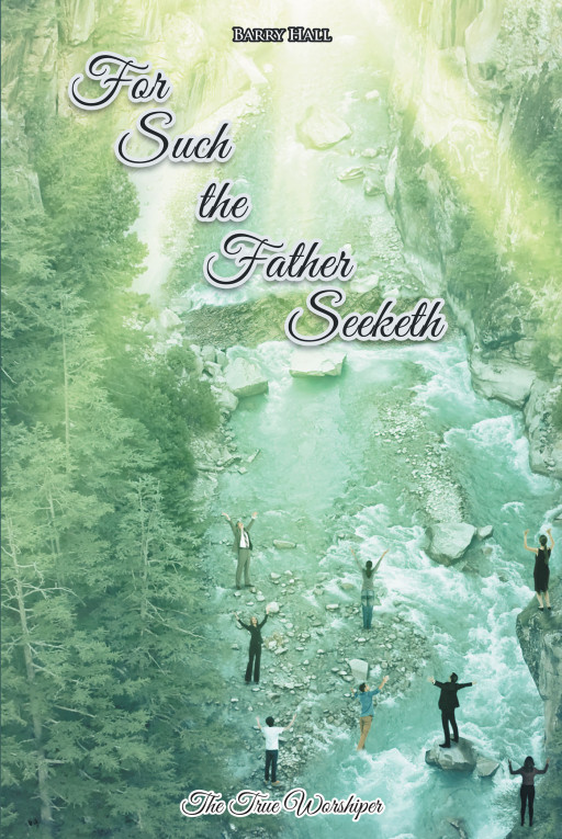 Barry Hall's new book, 'For Such the Father Seeketh', is a profound writing that gives a better understanding of true worship to the one and only living God