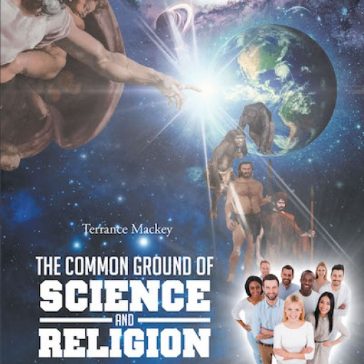 "Terrance Mackey's New Book, ""The Common Ground of Science and Religion"" is a Cerebral Read on Rational and Spiritual Teachings That Usher Progress and Survival."