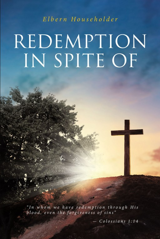 Elbern Householder's New Book 'REDEMPTION in SPITE OF' Shares an Illuminating Read That Looks Into the Biblical Happenings Through the Eyes of God