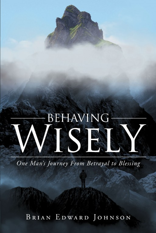 Author Brian Edward Johnson's New Book 'Behaving Wisely: One Man's Journey From Betrayal to Blessing' is a Moving First-Person Narrative Charting the End of a Marriage