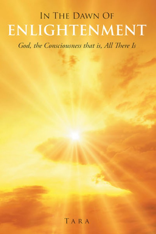 Tara's New Book 'In the Dawn of Enlightenment: God, the Consciousness That is All There Is' Contains Astute Perspectives on Understanding the Divine Powers and Their Hand on the Self and Reality