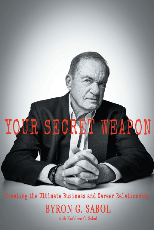 Byron G. Sabol's New Book, 'Your Secret Weapon: Creating the Ultimate Business and Career Relationship' Is a Tactical Guide for the Career-Oriented to Achieve Their Potential