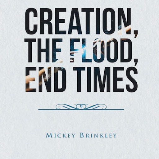 Mickey Brinkley's New Book 'Creation, the Flood, End Times' is a Potent Book That Speaks to a Generation Facing the Imminent End of Times
