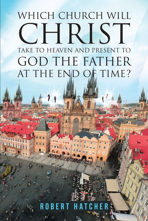 Robert Hatcher's New Book 'Which Church Will Christ Take to Heaven and Present to God the Father at the End of Time?' Details the Journey to Find the Church of Heaven