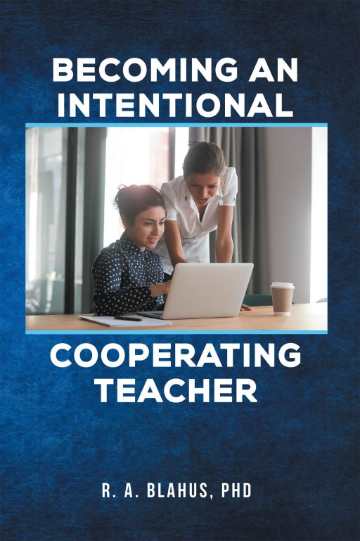 R. A. Blahus, PhD's New Book 'Becoming an Intentional Cooperating Teacher' is a Compelling Narrative on the Essence and Duties of a Cooperating Teacher