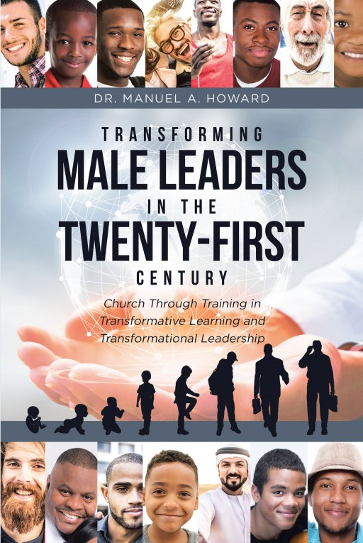 Dr. Manuel A. Howard's 'Transforming Male Leaders in the Twenty-First Century-Church Through Training in Transformative Learning and Transformational Leadership' is a Sociological Masterpiece That Addresses How to Actively Engage Men in the Church