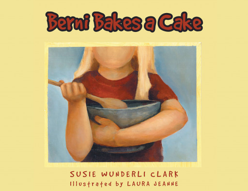 Susie Wunderli Clark's New Book 'Berni Bakes a Cake' is a Lovely Read About a Girl on a Mission to Bake a Delicious Cake