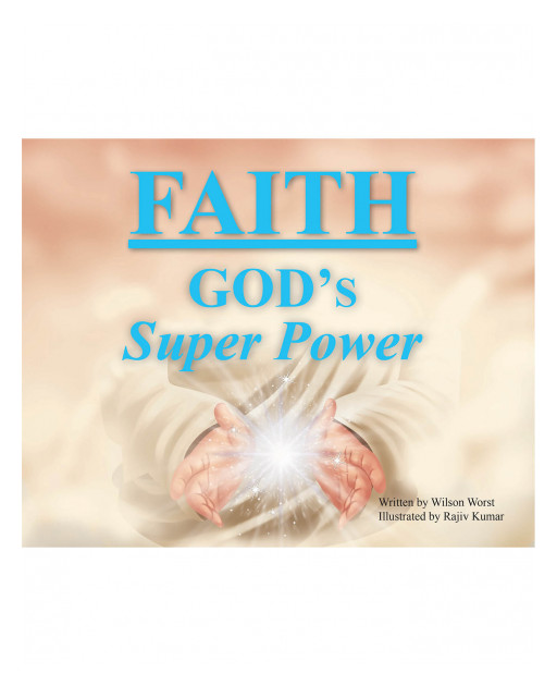 Wilson Worst's New Book 'Faith: God's Super Power' Is a Vividly Illustrated Read About the Power and Importance of Faith in God