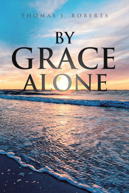 Thomas J. Roberts' New Book 'By Grace Alone' is a Clear Example of How One Man Surpasses the Hardest of Challenges Through God's Grace