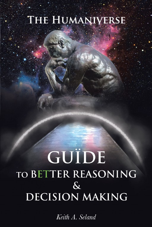 Author Keith A. Seland's New Book 'The Humaniverse Guide to Better Reasoning and Decision-Making' is a Guidebook to Help Readers Tap Their Potential Reasoning Skills