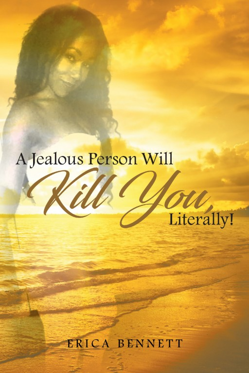 """Author Erica Bennett's New Book """"A Jealous Person Will Kill You, Literally!"""" is the Story of the Authors Life Experiences That Drew Her Closer to God's Embrace."""