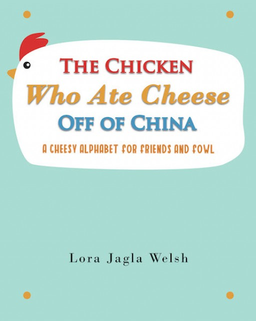 Lora Jagla Welsh's New Book 'The Chicken Who Ate Cheese Off of China' Shares a Brief, Yet Amusing, Story of a Chicken in Her Day-to-Day Adventures
