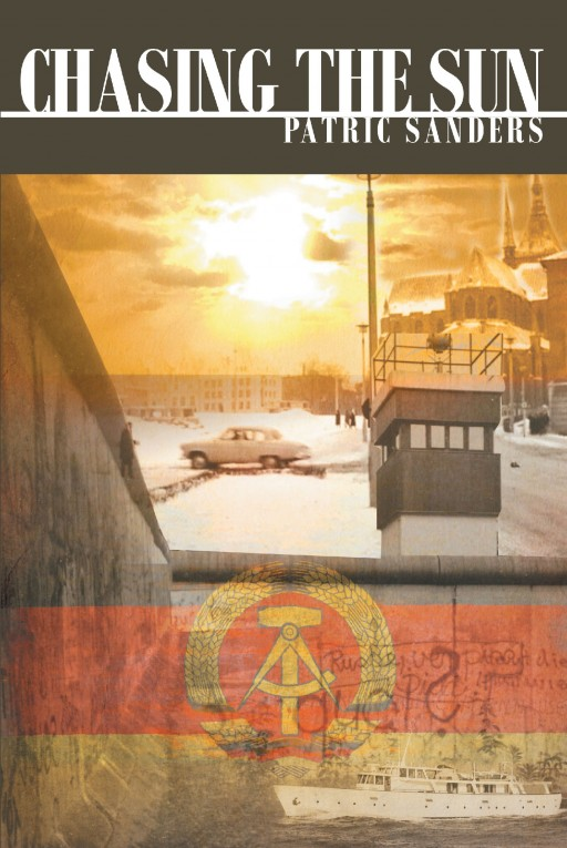 Author Patric Sanders' New Book 'Chasing the Sun' is a Captivating Story That Surrounds a Young Man Who is Desperate to Escape the Dictatorship of 1960s East Germany