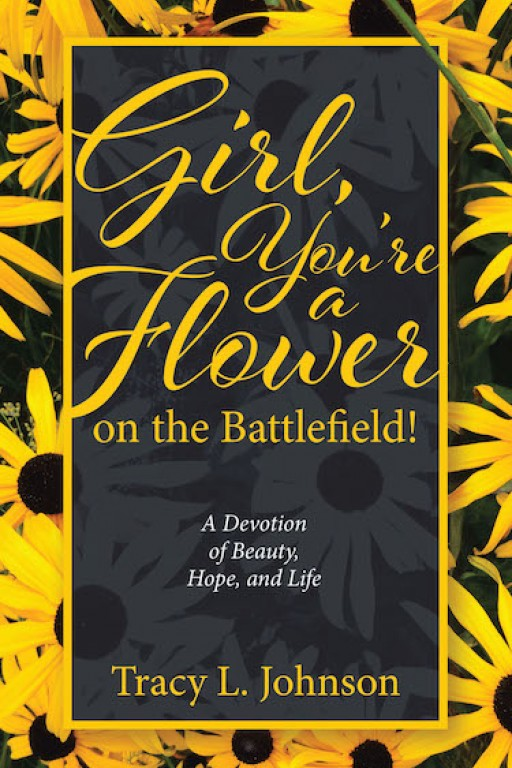 Tracy L. Johnson's New Book 'Girl, You're a Flower on the Battlefield!' is a Resounding Collection of Insights That Bring Strength to Women