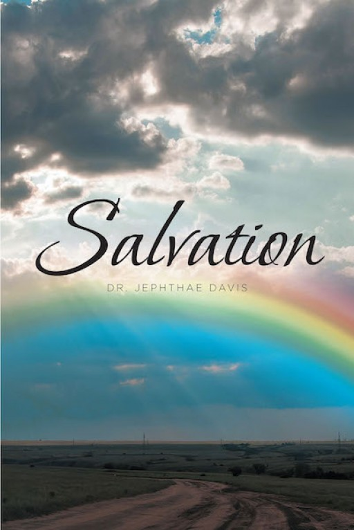 Dr. Jephthae Davis's New Book 'Salvation' is an Educative, Spiritual Account on Salvation and Its Momentous Impact in the Christian Faith