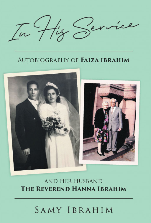 """Samy Ibrahim's new book """"In His Service: Autobiography of Faiza Ibrahim and Her Husband, the Reverend Hanna Ibrahim"""" shares the fulfilling moments of two ministers who faithfully served God throughout their lives"""