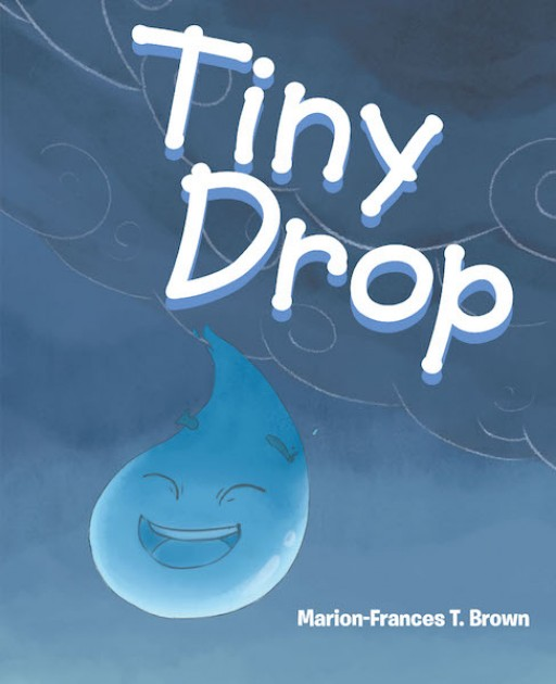 Marion-Frances T. Brown's New Book 'Tiny Drop' is a Delightful Illustrated Creation About Courage and Not Being Afraid of Facing the Unknown