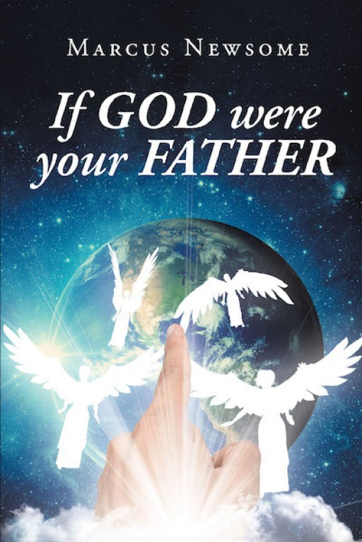 Marcus Newsome's New Book 'If God Were Your Father' is an Illuminating Discourse Across Passages the Give Clarity on How One Should Act in Faith