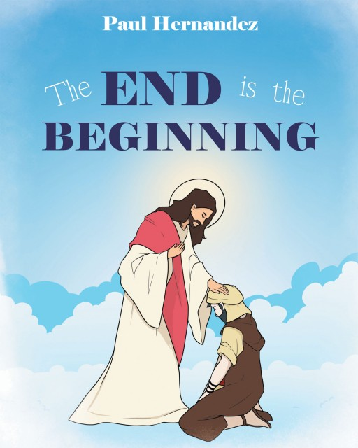 "Paul Hernandez's New Book ""The End is the Beginning"" is an Emotionally Resounding Tale of Faith and Strength Amid the Challenge of Loss and Doubt"