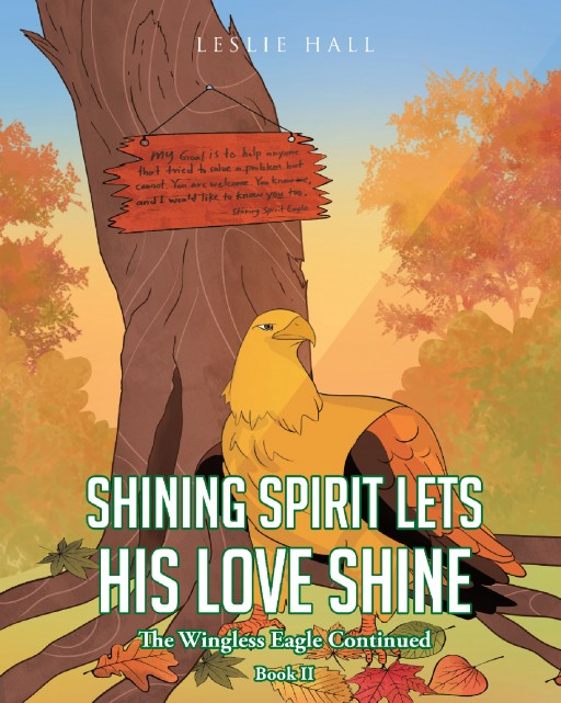 Leslie Hall's New Book 'Shining Spirit Lets His Love Shine; Book II - the Wingless Eagle Continued' is an Endearing Tale of a Bird With a Heart for Helping Others in Need