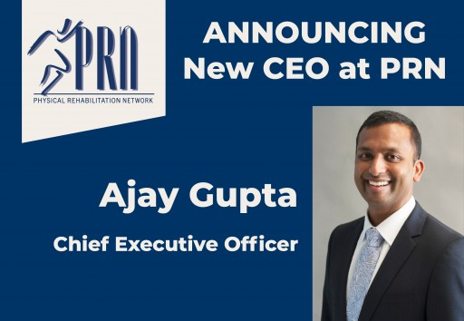 Physical Rehabilitation Network Appoints Ajay Gupta as New Chief Executive Officer