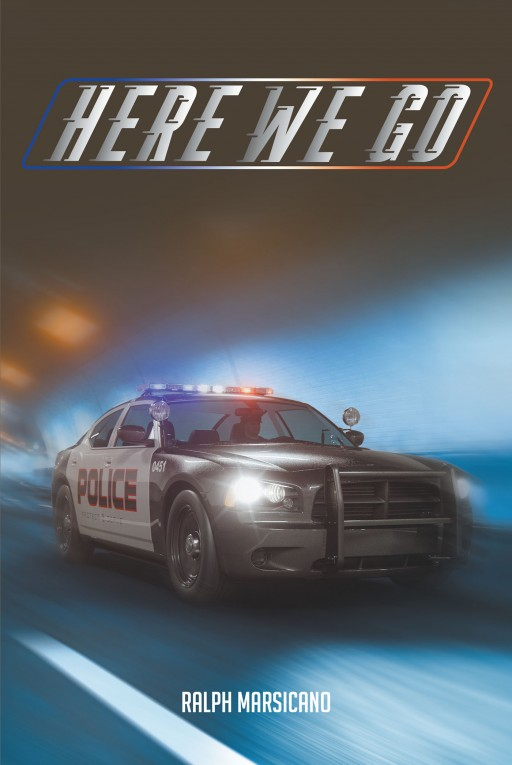 Author Ralph Marsicano's New Book 'Here We Go' is a Collection of Essays, Anecdotes, and Short Stories Inspired by an Eventful Twenty-Five-Year Career in Law Enforcement