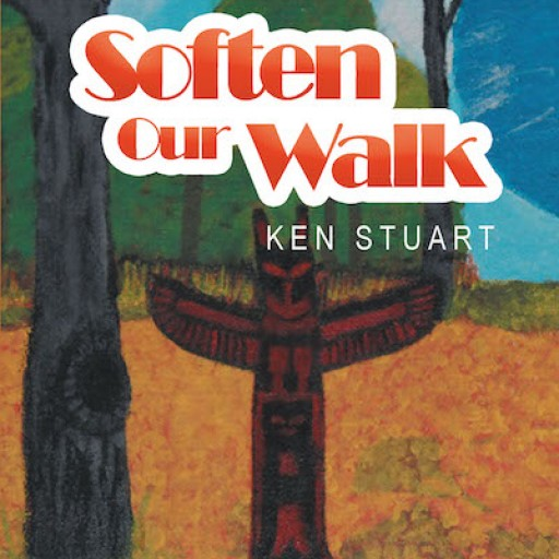 "Ken Stuart's New Book, ""Soften Our Walk"" is a Heartwarming Account Filled With Inspiring Poems That Brighten One's Days."