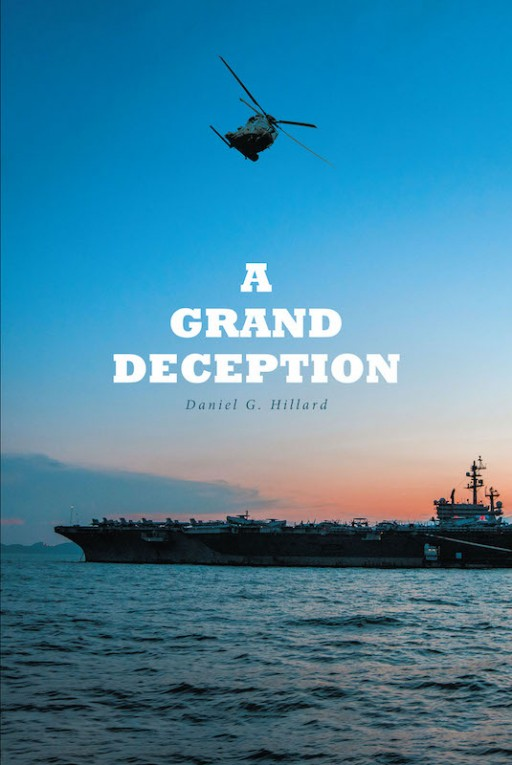 Daniel G. Hillard's New Book 'A Grand Deception' is a Riveting Novel of a Grand Scheme That Put the World Into a State of Discord
