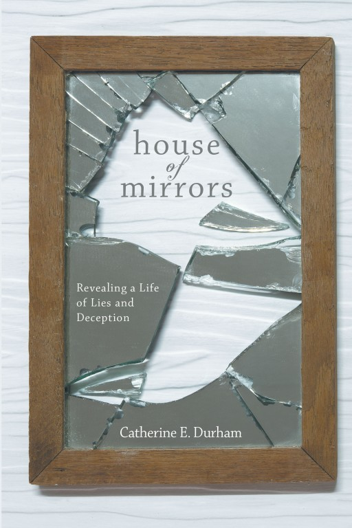 Author Catherine E. Durham's New Book 'House of Mirrors: Revealing a Life of Lies and Deception' is a Deeply Personal Memoir of Marital Grief in the Face of Betrayal