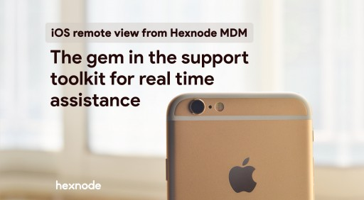 Hexnode MDM Releases iOS Remote View Feature: The Gem in the Support Toolkit for Real Time Assistance
