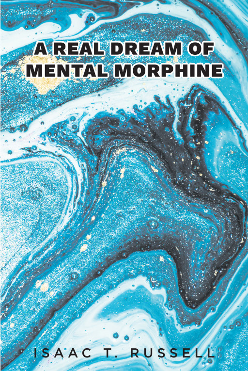 Isaac T. Russell's New Book 'A Real Dream of Mental Morphine' is a Marvelous Portrayal of Making Choices That Exceed Expectations and Dealing With Unforeseen Outcomes