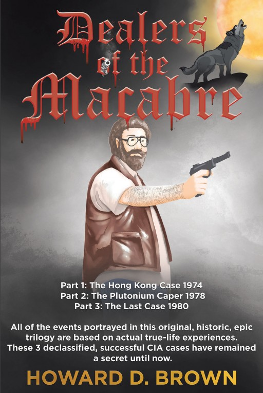 Howard D. Brown's New Book 'Dealers of the Macabre' is a Riveting 3-Part, True-Life, Original, Historic, Epic Trilogy That Holds an Action-Packed Adventure Across 3 Declassified CIA Cases