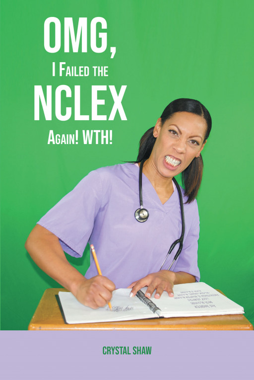 Crystal Shaw's new book, 'OMG, I Failed the NCLEX Again! WTH!' is a helpful guidebook meant to aid every hard-working nurse in passing their licensure exam