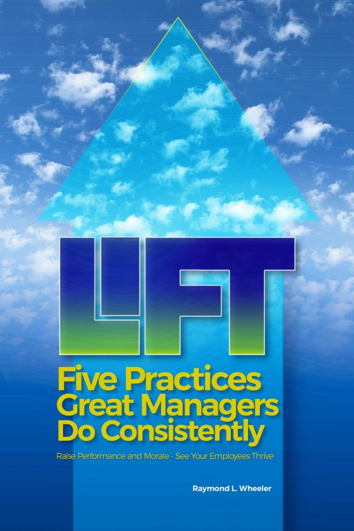 A New Book by Raymond L. Wheeler: Lift; Five Practices Great Managers Do Consistently