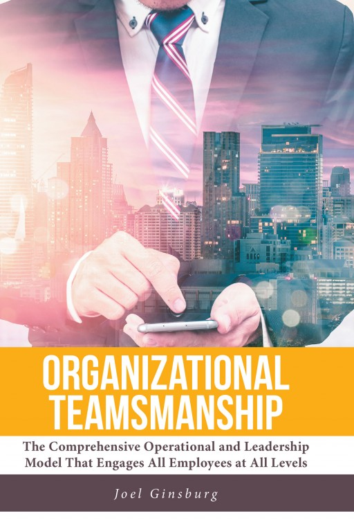 Joel Ginsburg's Newly Released 'Organizational Teamsmanship' is a Scholarly Discussion on Achieving an Efficacious, Professional, and Interpersonal Development