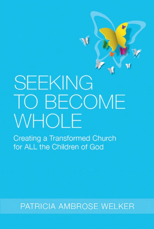 Patricia Ambrose Welker's New Book 'Seeking to Become Whole' is a Thought-Provoking Narrative That Recognizes Peripheral Communities and Their Significance to the Church