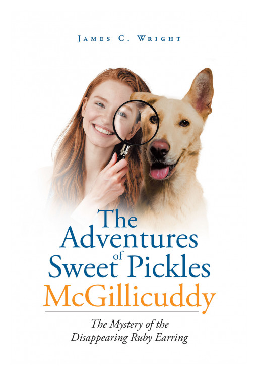 Author James C. Wright's New Book 'The Adventures of Sweet Pickles McGillicuddy: The Mystery of the Disappearing Ruby Earring' is About a Young Girl Who Solves Mysteries