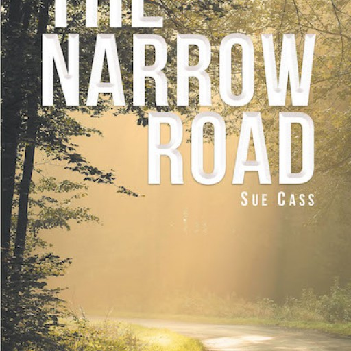 """Sue Cass's New Book """"The Narrow Road"""" is a Dramatic True Story of How a Lifetime of Rejection and Tragedy Gives Way to God's Saving Love and Acceptance."""