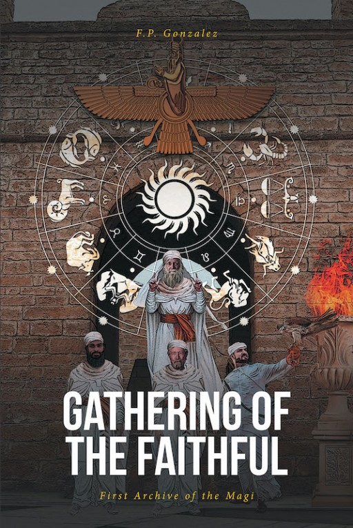 F.P. Gonzalez's New Book 'Gathering of the Faithful: First Archive of the Magi' is a Riveting Novel of a Wise Man's Journey to Understanding the Signs of a Nearing Apocalypse