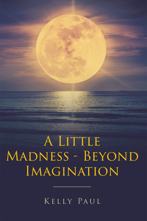Kelly Paul's New Book 'A Little Madness/Beyond Imagination' Unravels a Compelling Read That Holds Answers to Faith and Mental Illness